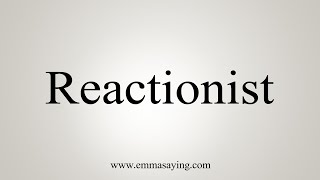 How To Say Reactionist