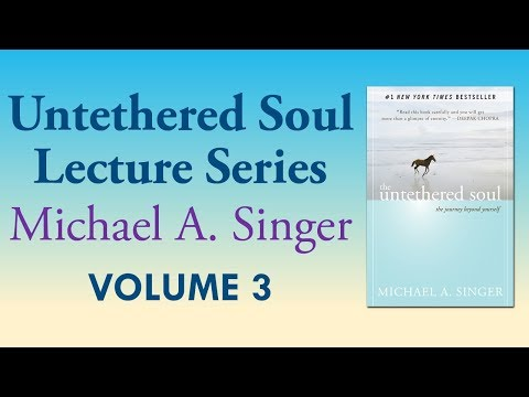 Michael A. Singer: The Clarity Of Witness Consciousness – Vol 3 The Untethered Soul Lectures