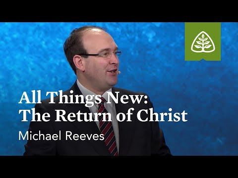 Michael Reeves: All Things New: The Return of Christ