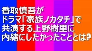 香取慎吾がドラマ「家族ノカタチ」で共演する上野樹里に内緒にしたかっ...