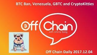 Bitcoin Crackdown? Venezuelan Crypto, GBTC and Cryptokitties - Off Chain Daily 2017.12.04