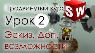 SolidWorks Продвинутый курс. Урок 2. Эскиз. Дополнительные возможности