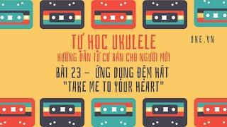 Ukulele - Bài 23 - Ứng dụng Take Me To Your Heart