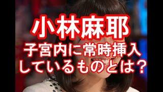 小林麻耶 子宮内に常時挿入しているものとは?