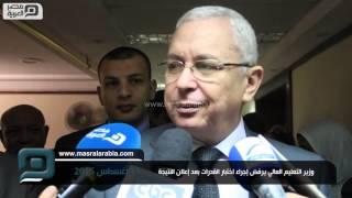 مصر العربية | وزير التعليم العالي يرفض إجراء اختبار القدرات بعد إعلان النتيجة