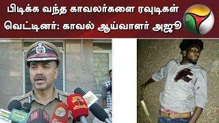 பிடிக்க வந்த காவலர்களை ரவுடிகள் வெட்டினர்: காவல் ஆய்வாளர் அஜூ