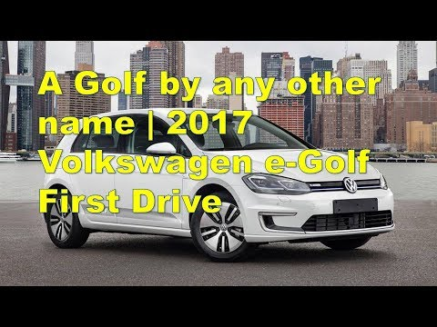 A Golf by any other name 2017 Volkswagen e Golf First Drive