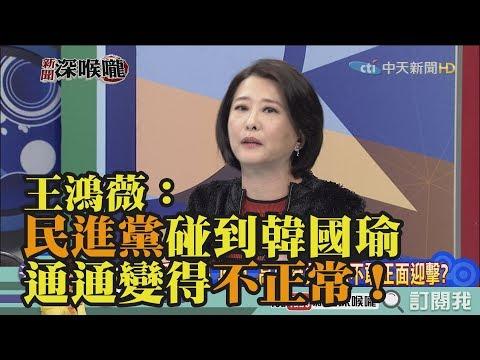 《新聞深喉嚨》精彩片段 王鴻薇:民進黨碰到韓國瑜 通通變得不正常!