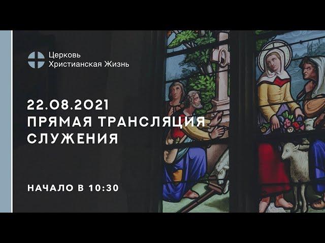 22.08.2021  🔴 Прямая трансляция служения Церкви «ХРИСТИАНСКАЯ ЖИЗНЬ»