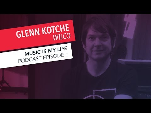 Music is My Life: Glenn Kotche of Wilco | Episode 1 | Podcast
