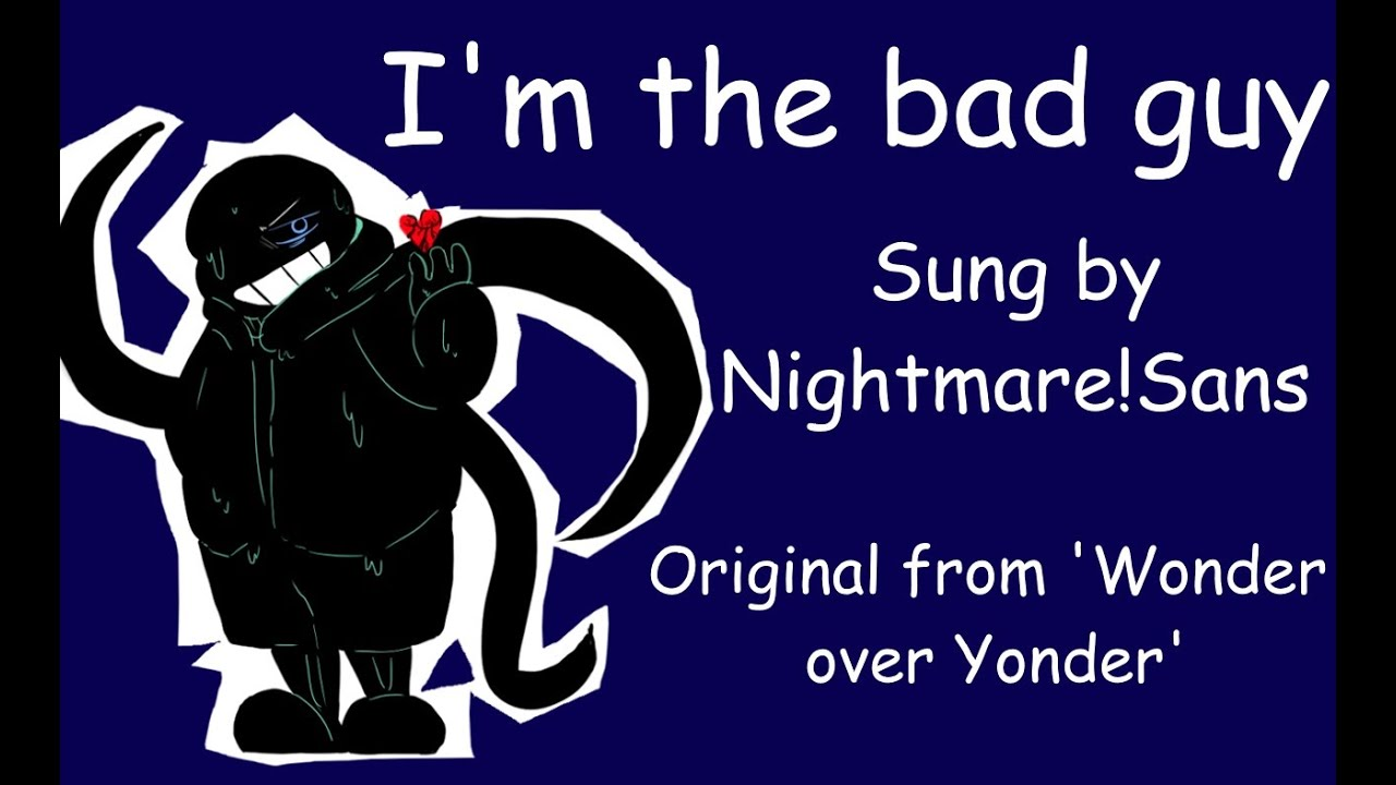 I'm the bad guy (Sung by Nightmare!Sans)