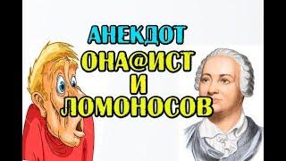 АНЕКДОТ ПРО ОНА@ИСТА И ЛОМОНОСОВА 18+...