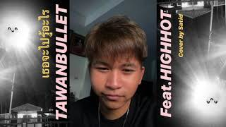 TAWANBULLET - เธอจะไปรู้อะไร Feat.HIGHHOT (Cover by Satid)