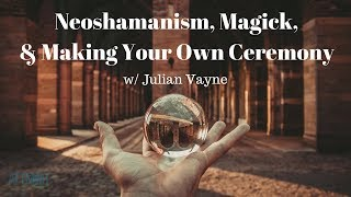 Neoshamanism, Magick, and Making Your Own Ceremony | Julian Vayne | ATTMind 55