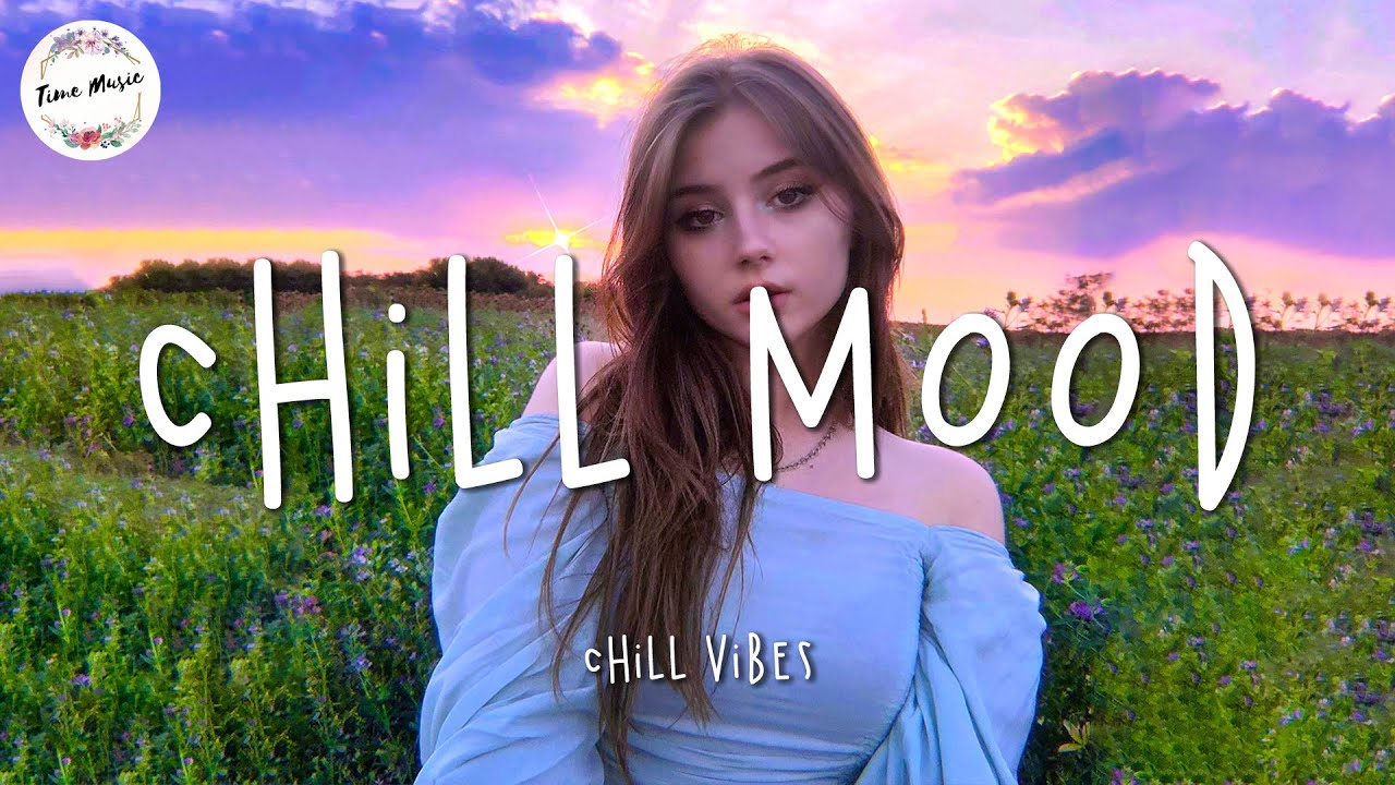 Chill mood music playlist - Chill Vibes ~ Best songs to boost your mood