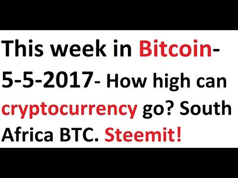 This week in Bitcoin- 5-5-2017- How high can cryptos go? South Africa BTC. Steemit