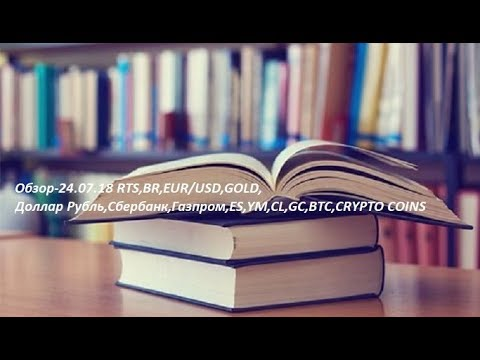 Обзор-24.07.18 RTS,BR,EUR/USD,GOLD, Доллар Рубль,Сбербанк,Газпром,ES,YM,CL,GC,BTC,CRYPTO COINS