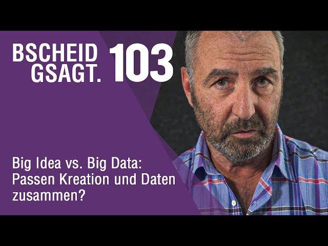 Bscheid Gsagt - Folge 103: Big Idea vs. Big Data: Passen Kreation und Daten zusammen?