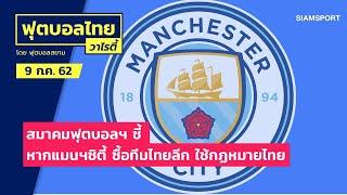 ส.บอลชี้ หากแมนฯซิตี้ ซื้อทีมไทยลีก ใช้กฏหมายไทย l ฟุตบอลไทยวาไรตี้ LIVE 09-07-62