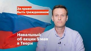 Навальный об акции 5 мая в Твери