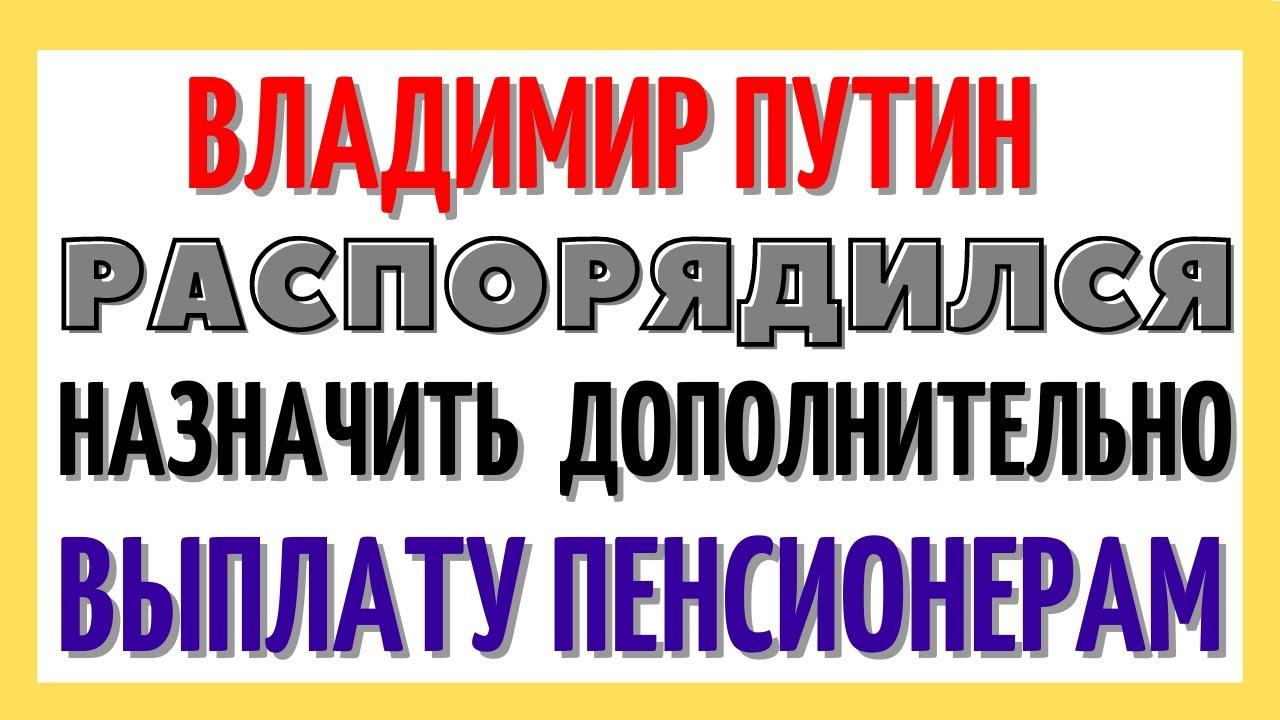 Владимир Путин распорядился назначить  дополнительно выплату пенсионерам