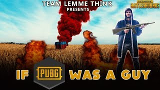If PUBG Was A Guy | Team Lemme Think