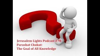 Jerusalem Lights Podcast #70 - Parashat Chukat: The Goal of All Knowledge
