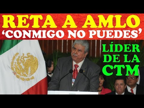 RETA LÍDER DE LA CTM A AMLO A QUE LO CORRA