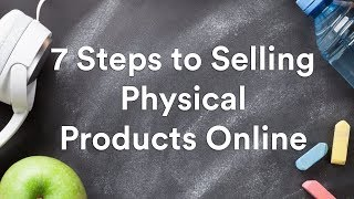 7 Steps to Selling Physical Products Online in 2021