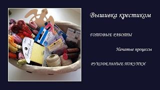 ВЫШИВКА: готовые работы, процессы и СП, покупки для вышивки