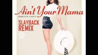 Jennifer Lopez Ain T Your Mama SLAYBACK REMIX