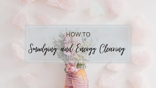 How To - Smudging and Energy Clearing Methods & The Process