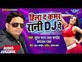 TOP BHOJPURI GEET 2018 - Hila Da Kamar Rani D J Pe - Pawan Pandey - Bhojpuri Hit Songs 2018 New