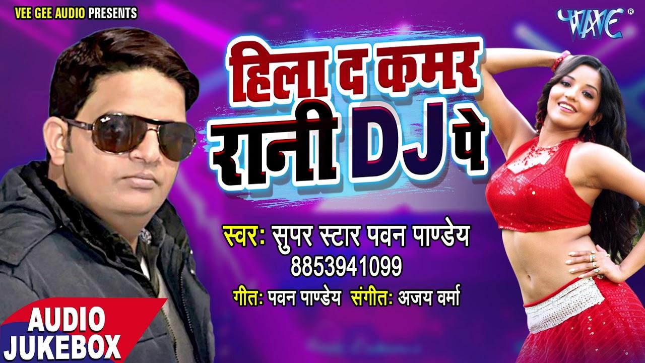 Top Bhojpuri Geet 2018 Hila Da Kamar Rani D J Pe Pawan Pandey Bhojpuri Hit Songs 2018 New Youtube