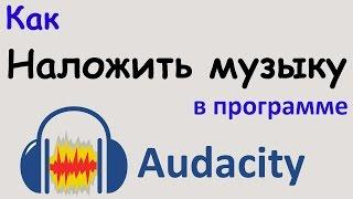 Как НАЛОЖИТЬ МУЗЫКУ в программе AUDACITY. Наложение музыки на звук. Уроки Audacity.(Наложение музыки на звук с помощью программы Audacity. В этом уроке я покажу как объединить музыку и звук. Этим..., 2016-07-04T15:00:02.000Z)