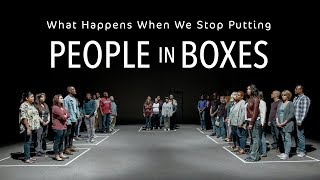What Happens When We Stop Putting People In Boxes ?