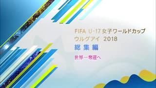 FIFA U-17女子ワールドカップ ウルグアイ2018 総集編】12月8日(土)深夜3...