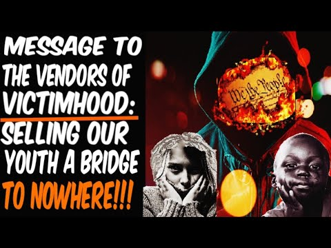 MESSAGE TO THE VENDORS OF VICTIMHOOD: SELLING OUR YOUTH A BRIDGE TO NOWHERE!!!