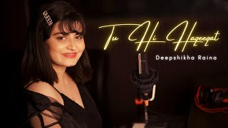 Tu Hi Haqeeqat Cover (Female Version) | Deepshikha Raina | Tum Mile | Emraan Hashmi | Pritam