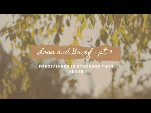 Loss and Grief – Pt. 3: Forgiveness is Stronger Than Anger