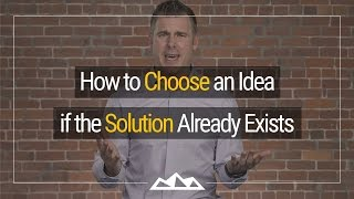 How To Choose An Idea If The Solution Already Exists