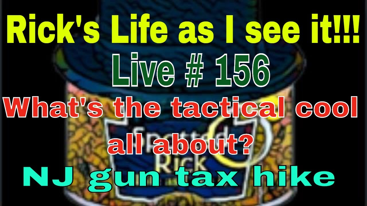 Rick's Life as I see it!!! Live # 156 What's the tactical cool all about? NJ gun tax hike...3 pm EST