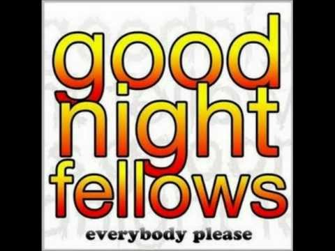 Goodnight fellows- Wouldn't You Say