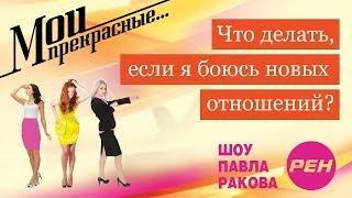 МОИ ПРЕКРАСНЫЕ... Павел Раков. Выпуск 9 «Я боюсь новых отношений»