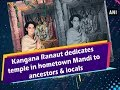 Kangana Ranaut dedicates temple in hometown Mandi to ancestors & locals