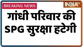 सरकार का फैसला: Sonia, Rahul-Priyanka Gandhi से वापस ली गई SPG सुरक्षा | IndiaTV News