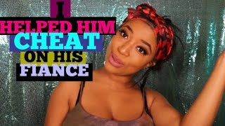 I HELPED HIM CHEAT ON HIS FIANCE