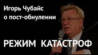 РЕЖИМ КАТАСТРОФ. Игорь Чубайс о пост-обнулении