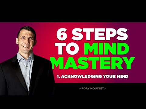 6 Steps To Mind Mastery - Episode 1 - Acknowledging Your Mind