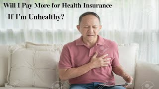 Will I pay more for health insurance if I'm unhealthy ?
